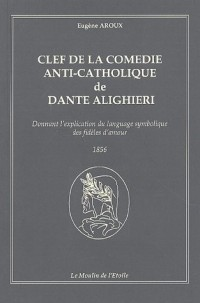 Clef de la comédie anti-catholique de Dante Alighieri : Donnant l'explication du langage symbolique des fidèles d'amour