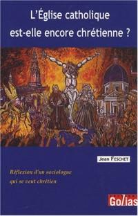 L'Eglise catholique est-elle encore chrétienne ? : Réflexion d'un sociologue qui se veut chrétien
