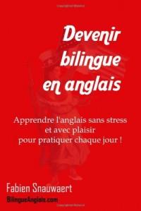 Devenir bilingue en anglais : Apprendre l'anglais sans stress et avec plaisir pour pratiquer chaque jour!
