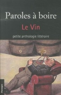 Paroles à boire : Le vin. Petite anthologie littéraire