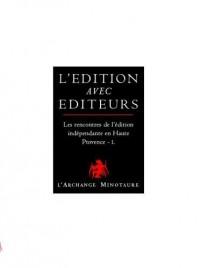 L'édition avec éditeurs : les rencontres de l'édition indépendante en Haute Provence : Volume 1