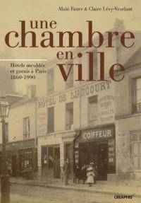 Une Chambre en Ville. Hôtels meublés et garnis à Paris 1860-1990