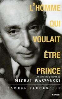 L'homme qui voulait être prince : Les vies imaginaires de Michal Waszynski