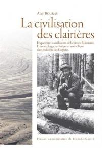 La civilisation des clairières : Enquête sur la civilisation de l'arbre en Roumanie.  Ethnoécologie, technique et symbolique dans les forêts des Carpates