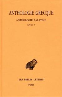 Anthologie grecque, 1e partie : Anthologie palatine, tome 2 : Livre V (texte et traduction)