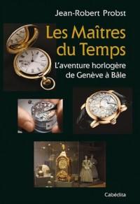 LES MAITRES DU TEMPS, L'Aventure horlogère de Genève à Bâle