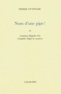 Nom d'une pipe ! : Ou Comment Magritte rêva d'expédier Hegel en vacances