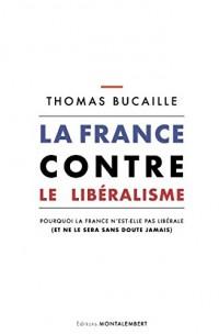 La France contre le Libéralisme: Pourquoi la France n'est elle pas libérale (et ne le sera sans doute jamais)