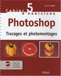 Cahier d'exercices Photoshop : Trucages et photomontages