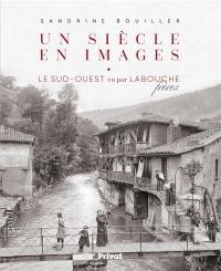 Un siècle en images : Le Sud-Ouest vu par Labouche frères