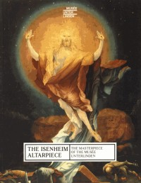 The Isenheim Altarpiece : The Masterpiece of the Musée Unterlinden