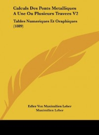 Calculs Des Ponts Metalliques a Une Ou Plusieurs Travees V2: Tables Numeriques Et Oraphiques (1889)
