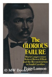 The glorious failure; Black Congressman Robert Brown Elliott and the Reconstruction in South Carolina