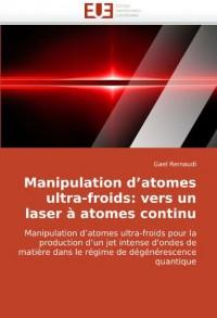 Manipulation d'atomes ultra-froids: vers un laser à atomes continu: Manipulation d'atomes ultra-froids pour la production d'un jet intense d'ondes de matière dans le régime de dégénérescence quantique