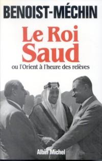 Le roi Saud, ou, L'Orient à l'heure des relèves