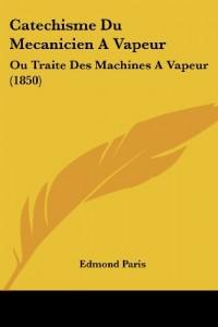 Catechisme Du Mecanicien a Vapeur: Ou Traite Des Machines a Vapeur (1850)