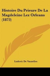Histoire Du Prieure de La Magdeleine Lez Orleans (1873)