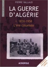 La guerre d'Algérie : L'ère coloniale 1830-1958