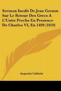 Sermon Inedit de Jean Gerson Sur Le Retour Des Grecs A L'Unite Preche En Presence de Charles VI, En 1409 (1859)