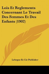 Lois Et Reglements Concernant Le Travail Des Femmes Et Des Enfants (1902)
