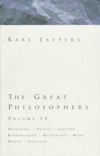Great Philosophers Volume 4: Descartes, Pascal, Lessing, Kierkegaard, Nietzsche, Marx, Weber, Einstein (Jaspers, Karl//Great Philosophers)