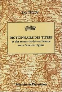 Dictionnaire des titres et des terres titrées en France sous l'ancien Régime (principautés, marquisats, comtés, vicomtés, baronnies)