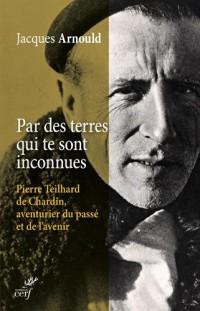 Par des terres qui te sont inconnues : Pierre Teilhard de Chardin, aventurier du passé et de l'avenir