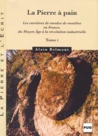 La Pierre à pain : Les carrières de meules de moulins en France, du Moyen Age à la révolution industrielle, Tome 1