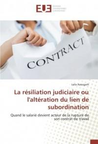 La résiliation judiciaire ou l'altération du lien de subordination: Quand le salarié devient acteur de la rupture de son contrat de travail