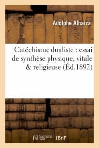 Catechisme Dualiste : Essai de Synthese Physique, Vitale & Religieuse