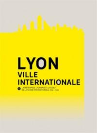 Lyon, Ville Internationale. la Metropole Lyonnaise a l'Assaut de la Scene Internationale (1914-2013)