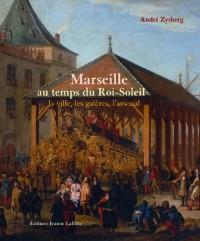 Marseille au temps du Roi-Soleil : La ville, les galères, l'arsenal 1660 à 1715