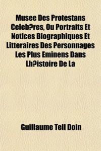 Muse Des Protestans Ceebres, Ou Portraits Et Notices Biographiques Et Littraires Des Personnages Les Plus Eminens Dans Lhistoire de La