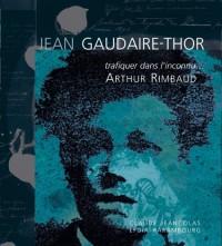 Jean Gaudaire-Thor : Trafiquer dans l'inconnu... Arthur Rimbaud