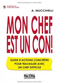 Mon chef est un con ! : Guide d'actions concrètes pour travailler avec un chef difficile