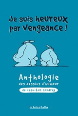 Je suis heureux par vengeance - Anthologie du dessin d'humour