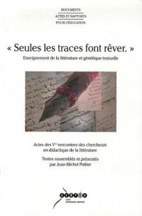 Seules les traces font rêver : Enseignement de la littérature et génétique textuelle, Actes des 5e rencontres des chercheurs en didactique de la littérature