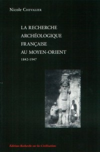 La recherche archéologique française au Moyen-Orient 1842-1947