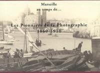 Marseille au temps de... les pionniers de la photographie, 1860-1910