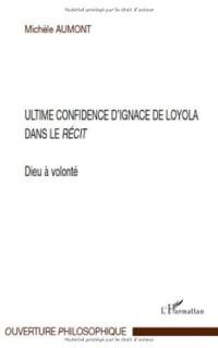 Dieu à volonté : ultime confidence d'Ignace de Loyola dans le Récit