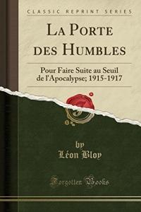 La Porte Des Humbles: Pour Faire Suite Au Seuil de l'Apocalypse; 1915-1917 (Classic Reprint)