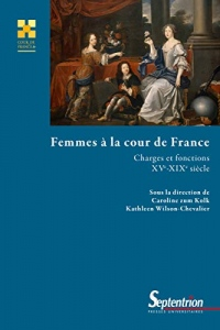 Femmes à la cour de France: Charges et fonctions (XVe-XIXe siècle)