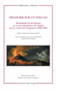Negocier Sur Un Volcan: Dominique-Vivant Denon et Sa Correspondance de Naples Avec le Comte de Vergennes (1782-1785)