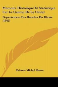 Memoire Historique Et Statistique Sur Le Canton de La Ciotat: Departement Des Bouches Du Rhone (1842)
