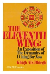 The eleventh wing; an exposition of the dynamics of I ching for now [by] Khigh Alx Dhiegh