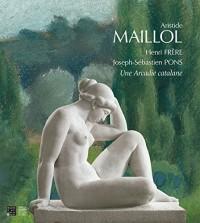 Aristide Maillol, Henri Frère, Joseph-Sébastien Pons : Une Arcadie catalane