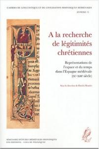 A la recherche de légitimités chrétiennes : Représentations de l'espace et du temps dans l'Espagne médiévale (IXe-XIIIe siècle), Actes du colloque tenu à la Casa de Velazquez (Madrid) 26-27 avril 2001