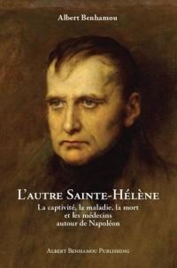 L'autre Sainte-Hélène: La Captivité, La Maladie, La Mort, et Les Médecins Autour De Napoléon