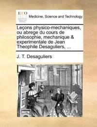 Leons Physico-Mechaniques, Ou Abrege Du Cours de Philosophie, Mechanique & Experimentale de Jean Theophile Desaguliers, ...