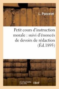 Petit Cours d'Instruction Morale : Suivi d'Enonces de Devoirs de Rédaction et d'un Recueil